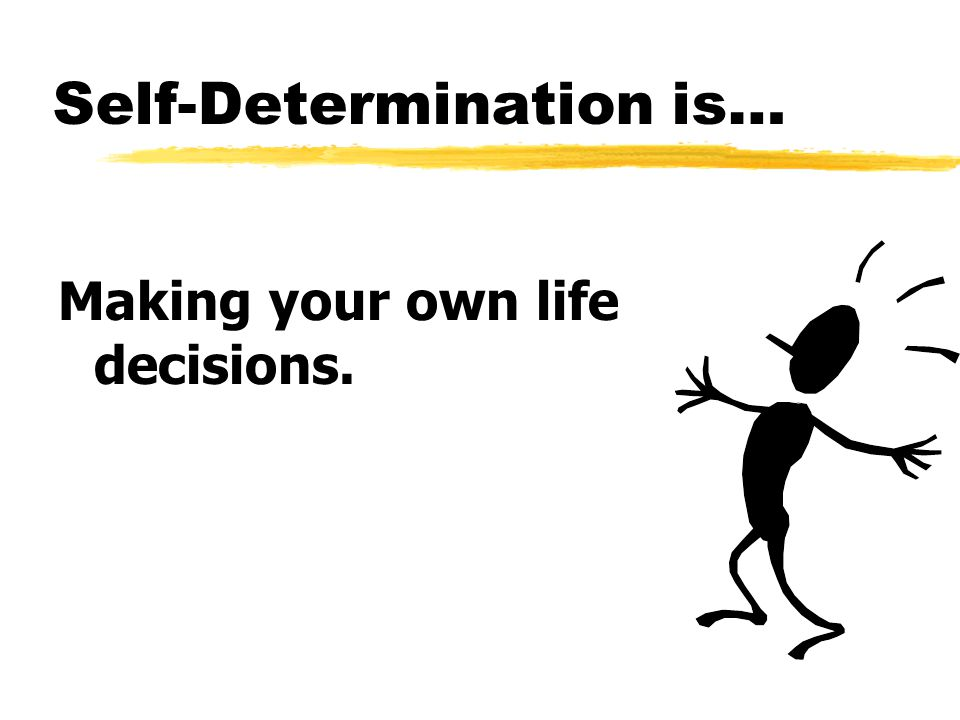 Self-Determination is… Making your own life decisions.