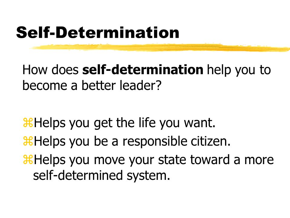 Self-Determination How does self-determination help you to become a better leader.