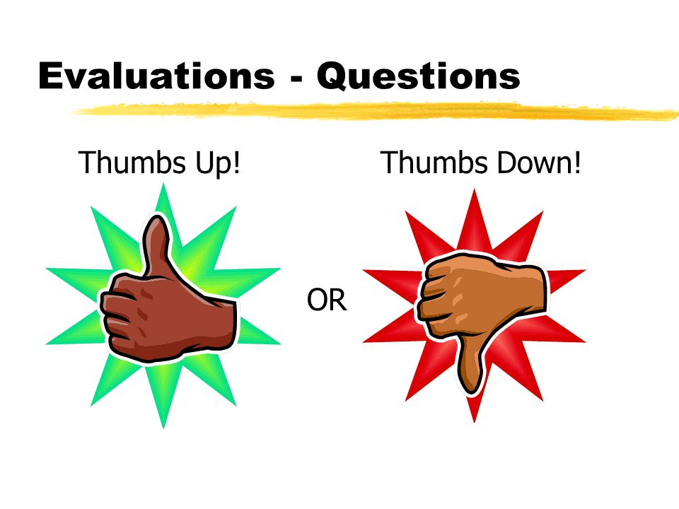 Evaluations - Questions Thumbs Up! Thumbs Down! OR