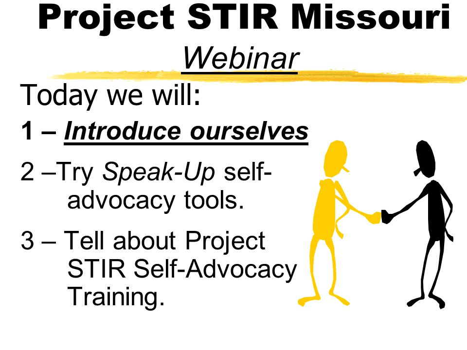 Project STIR Missouri Webinar Today we will: 1 – Introduce ourselves 2 –Try Speak-Up self- advocacy tools.