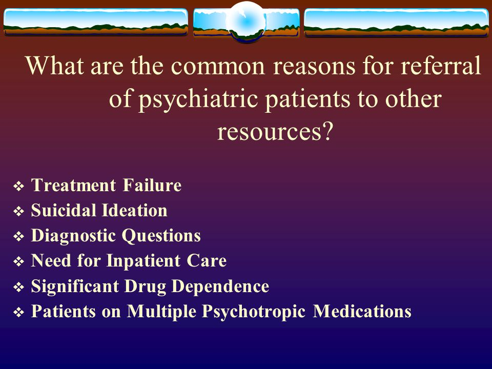 What are the common reasons for referral of psychiatric patients to other resources.
