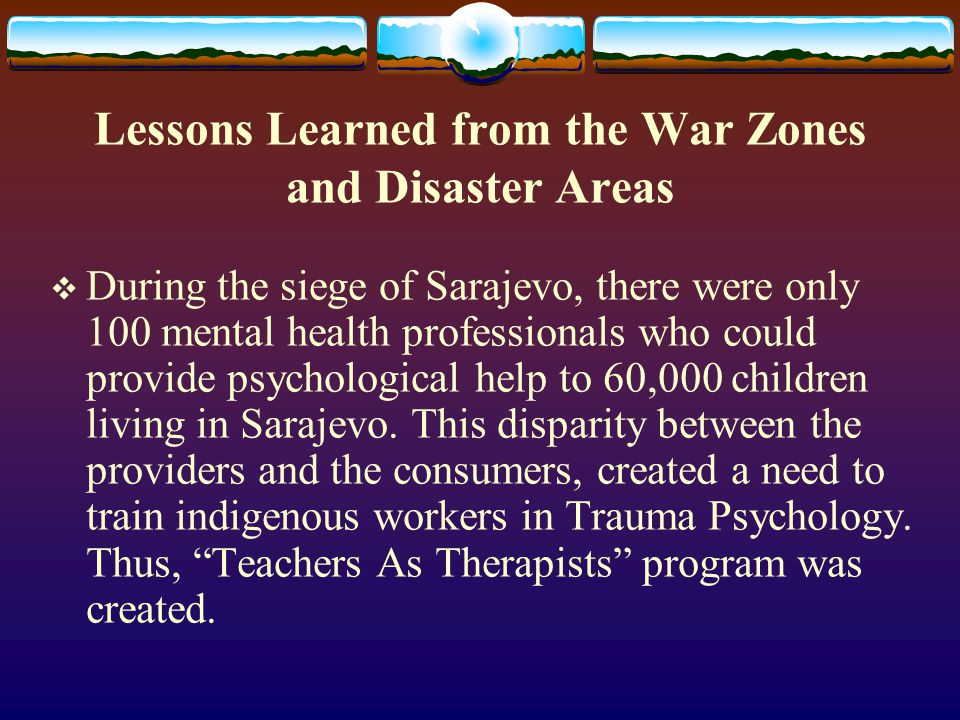 Lessons Learned from the War Zones and Disaster Areas  During the siege of Sarajevo, there were only 100 mental health professionals who could provide psychological help to 60,000 children living in Sarajevo.