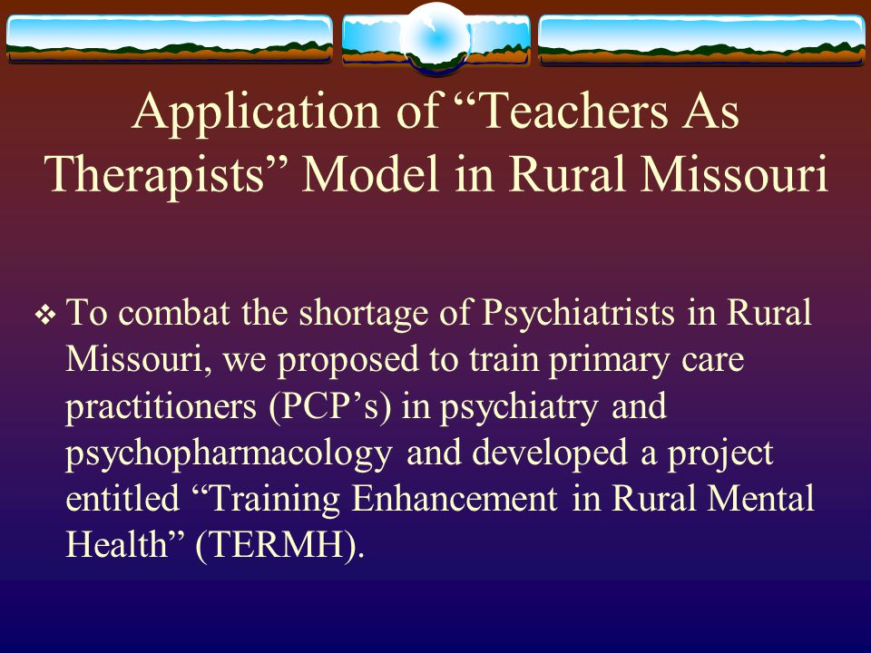 Application of Teachers As Therapists Model in Rural Missouri  To combat the shortage of Psychiatrists in Rural Missouri, we proposed to train primary care practitioners (PCP's) in psychiatry and psychopharmacology and developed a project entitled Training Enhancement in Rural Mental Health (TERMH).