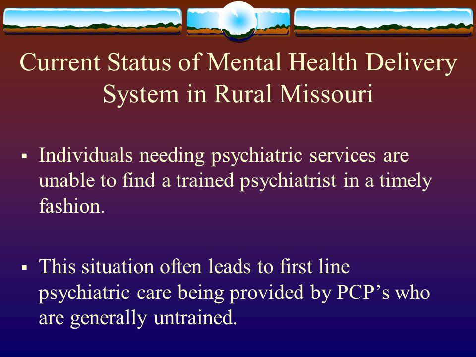 Current Status of Mental Health Delivery System in Rural Missouri  Individuals needing psychiatric services are unable to find a trained psychiatrist in a timely fashion.