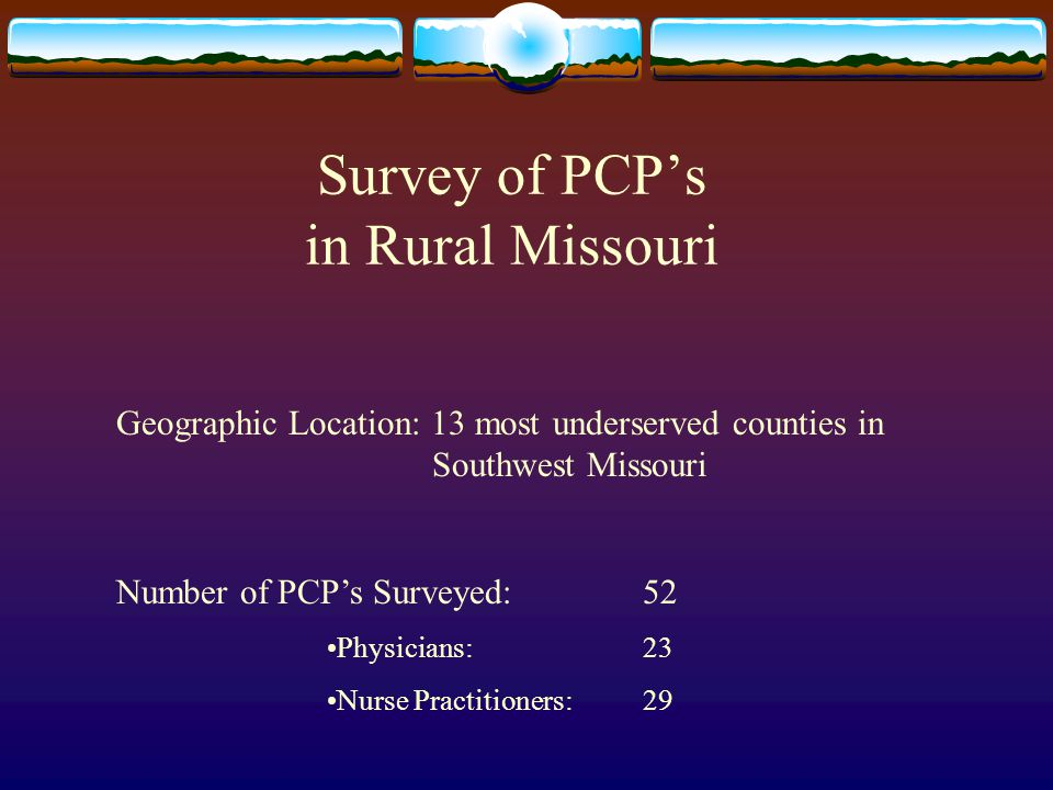 Survey of PCP's in Rural Missouri Geographic Location: 13 most underserved counties in Southwest Missouri Number of PCP's Surveyed: 52 Physicians: 23 Nurse Practitioners: 29