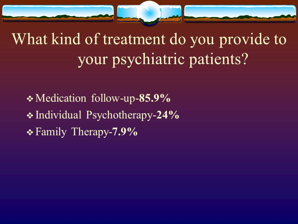 What kind of treatment do you provide to your psychiatric patients.