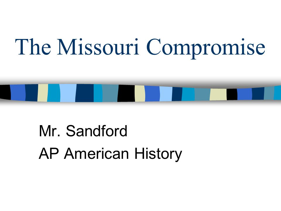 The Missouri Compromise Mr. Sandford AP American History