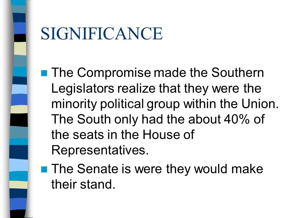 SIGNIFICANCE The Compromise made the Southern Legislators realize that they were the minority political group within the Union.