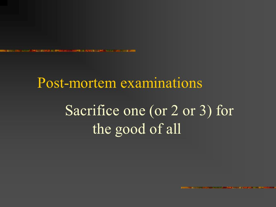 Post-mortem examinations Sacrifice one (or 2 or 3) for the good of all