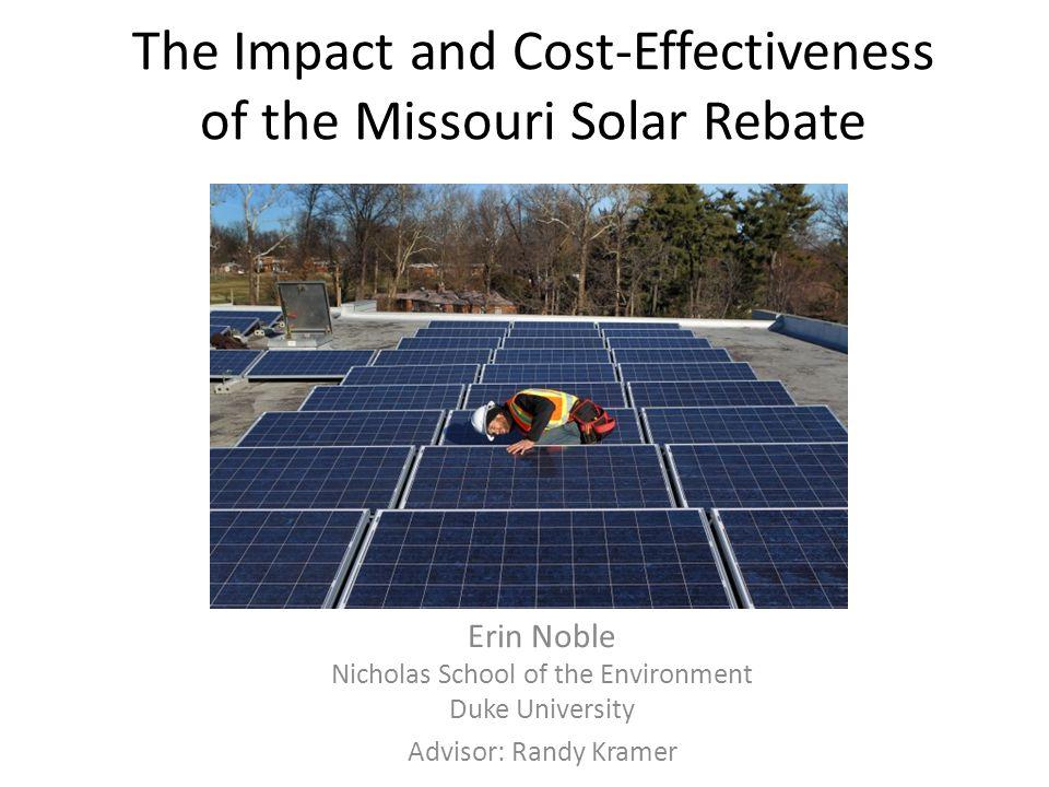 The Impact and Cost-Effectiveness of the Missouri Solar Rebate Erin Noble Nicholas School of the Environment Duke University Advisor: Randy Kramer