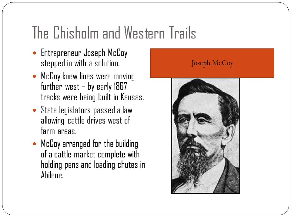 The Chisholm and Western Trails Entrepreneur Joseph McCoy stepped in with a solution. McCoy knew lines were moving further west – by early 1867 tracks