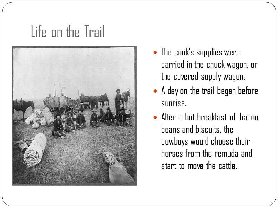 Life on the Trail The cook's supplies were carried in the chuck wagon, or the covered supply wagon. A day on the trail began before sunrise. After a h