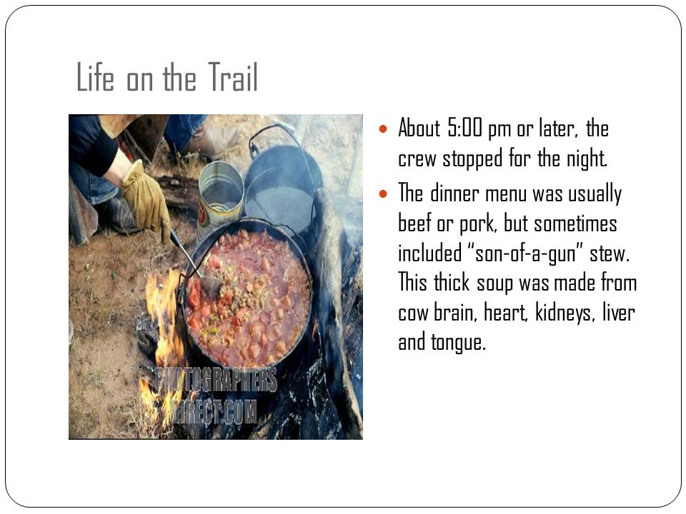 """About 5:00 pm or later, the crew stopped for the night. The dinner menu was usually beef or pork, but sometimes included """"son-of-a-gun"""" stew. This thi"""