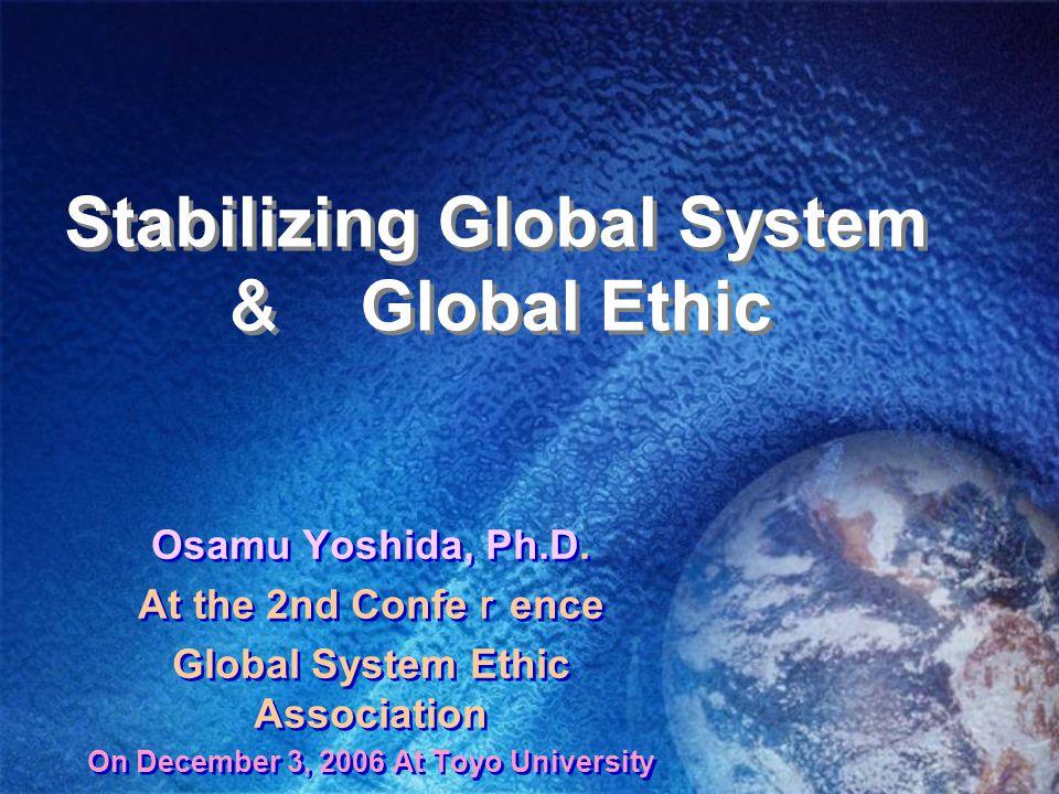 Stabilizing Global System & Global Ethic Osamu Yoshida, Ph.D.