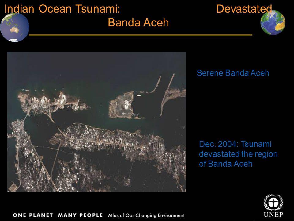 Dec. 2004: Tsunami devastated the region of Banda Aceh Indian Ocean Tsunami: Devastated Banda Aceh Serene Banda Aceh