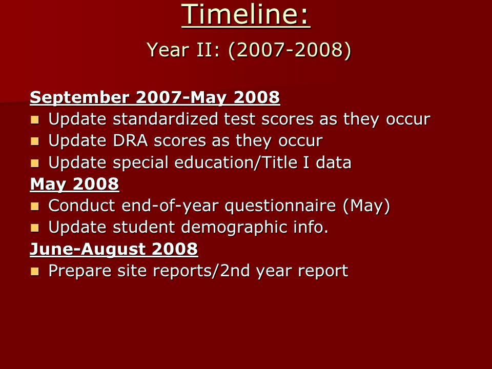 Timeline: Year II: (2007-2008) September 2007-May 2008 Update standardized test scores as they occur Update standardized test scores as they occur Update DRA scores as they occur Update DRA scores as they occur Update special education/Title I data Update special education/Title I data May 2008 Conduct end-of-year questionnaire (May) Conduct end-of-year questionnaire (May) Update student demographic info.