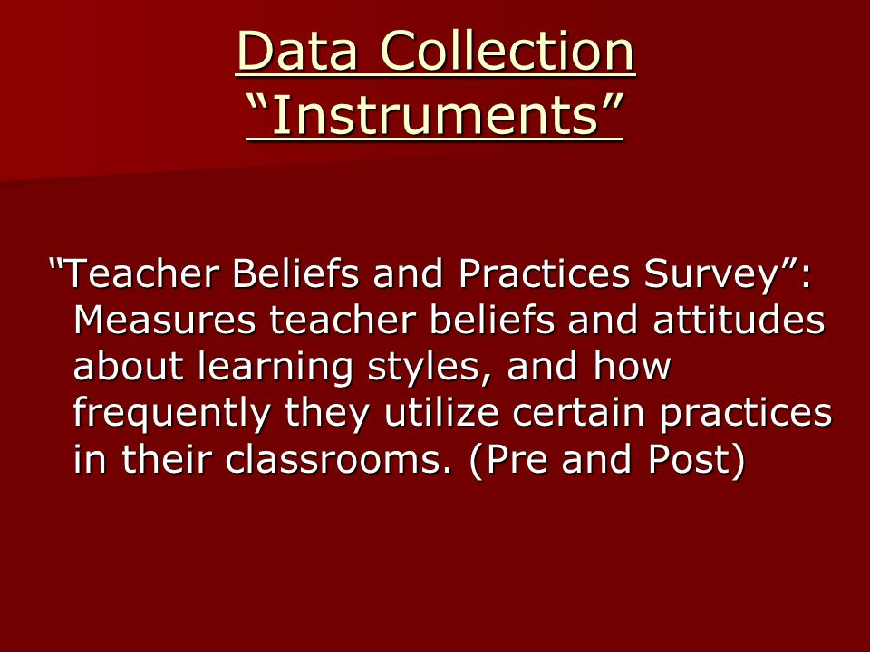 Data Collection Instruments Teacher Beliefs and Practices Survey : Measures teacher beliefs and attitudes about learning styles, and how frequently they utilize certain practices in their classrooms.