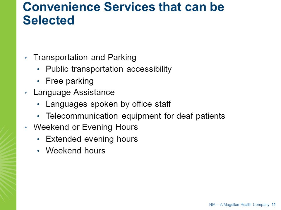 NIA – A Magellan Health Company 11 Convenience Services that can be Selected Transportation and Parking Public transportation accessibility Free parking Language Assistance Languages spoken by office staff Telecommunication equipment for deaf patients Weekend or Evening Hours Extended evening hours Weekend hours