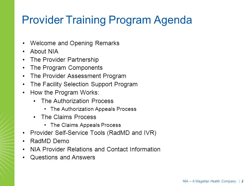 NIA – A Magellan Health Company | 2 Provider Training Program Agenda Welcome and Opening Remarks About NIA The Provider Partnership The Program Components The Provider Assessment Program The Facility Selection Support Program How the Program Works: The Authorization Process The Authorization Appeals Process The Claims Process The Claims Appeals Process Provider Self-Service Tools (RadMD and IVR) RadMD Demo NIA Provider Relations and Contact Information Questions and Answers