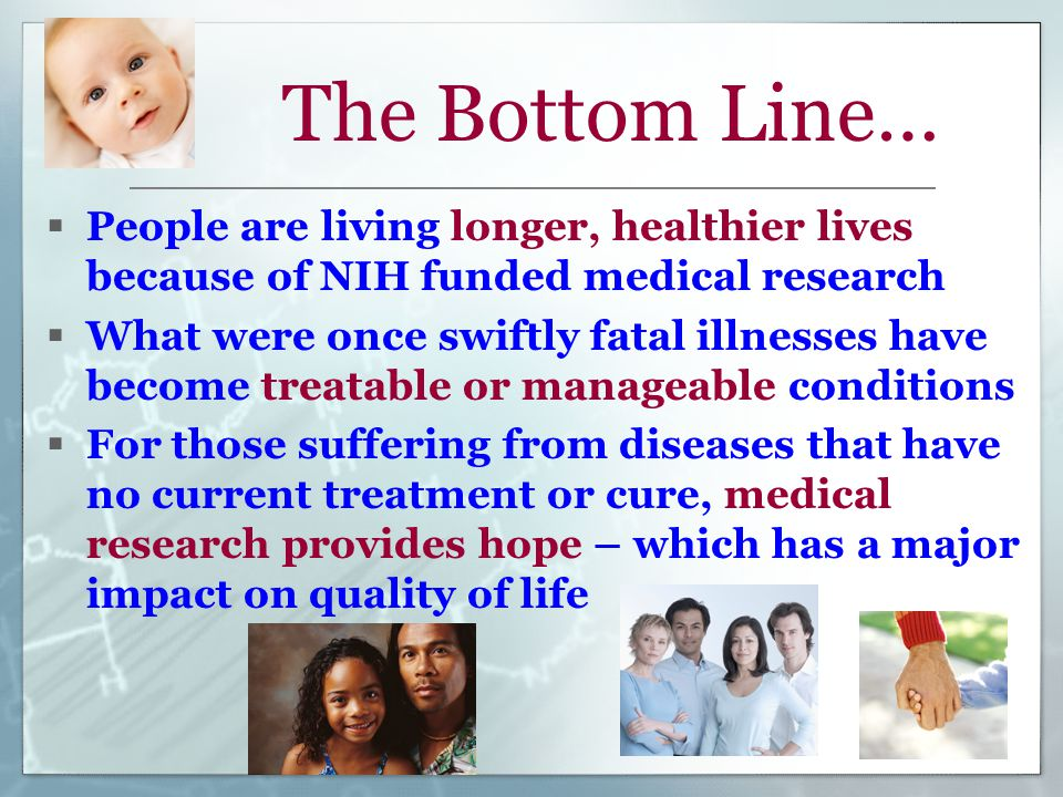 The Bottom Line…  People are living longer, healthier lives because of NIH funded medical research  What were once swiftly fatal illnesses have become treatable or manageable conditions  For those suffering from diseases that have no current treatment or cure, medical research provides hope – which has a major impact on quality of life