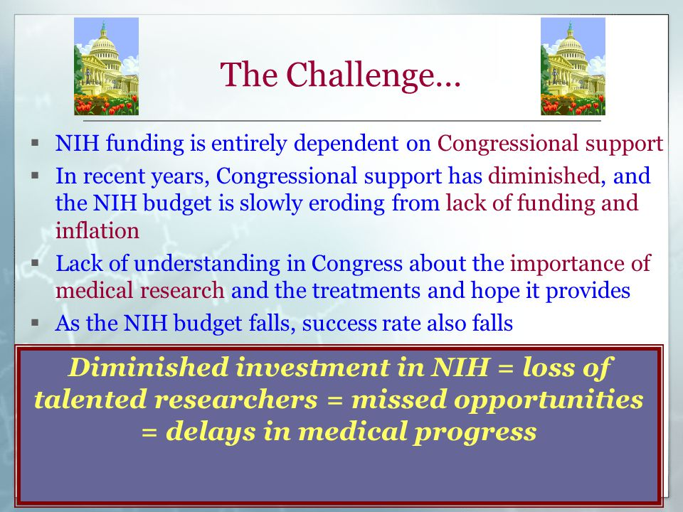 The Challenge…  NIH funding is entirely dependent on Congressional support  In recent years, Congressional support has diminished, and the NIH budget is slowly eroding from lack of funding and inflation  Lack of understanding in Congress about the importance of medical research and the treatments and hope it provides  As the NIH budget falls, success rate also falls Diminished investment in NIH = loss of talented researchers = missed opportunities = delays in medical progress