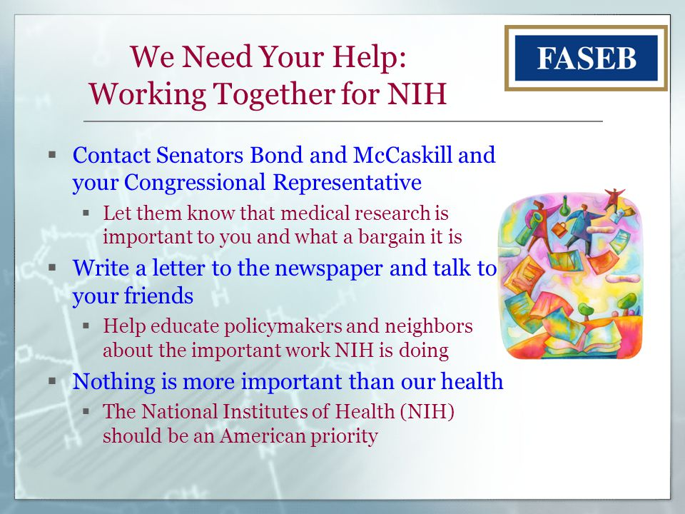We Need Your Help: Working Together for NIH  Contact Senators Bond and McCaskill and your Congressional Representative  Let them know that medical research is important to you and what a bargain it is  Write a letter to the newspaper and talk to your friends  Help educate policymakers and neighbors about the important work NIH is doing  Nothing is more important than our health  The National Institutes of Health (NIH) should be an American priority