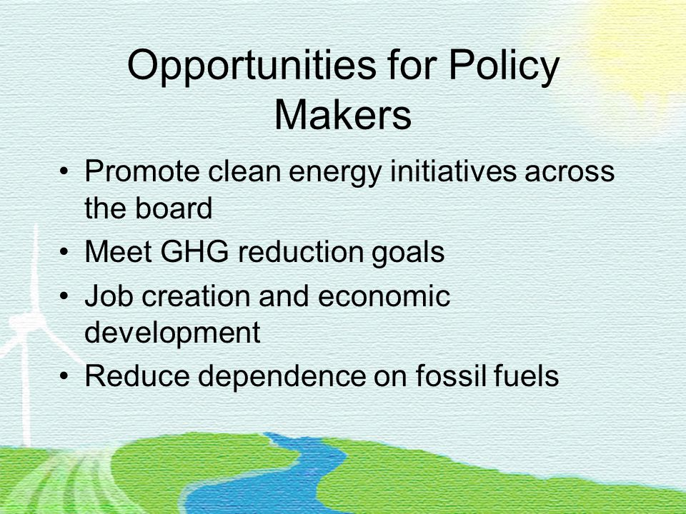 Opportunities for Policy Makers Promote clean energy initiatives across the board Meet GHG reduction goals Job creation and economic development Reduce dependence on fossil fuels