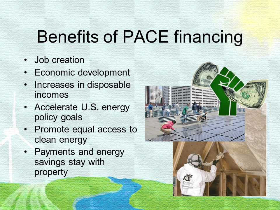Benefits of PACE financing Job creation Economic development Increases in disposable incomes Accelerate U.S.