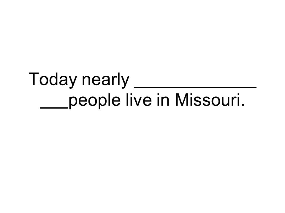 Today nearly people live in Missouri.