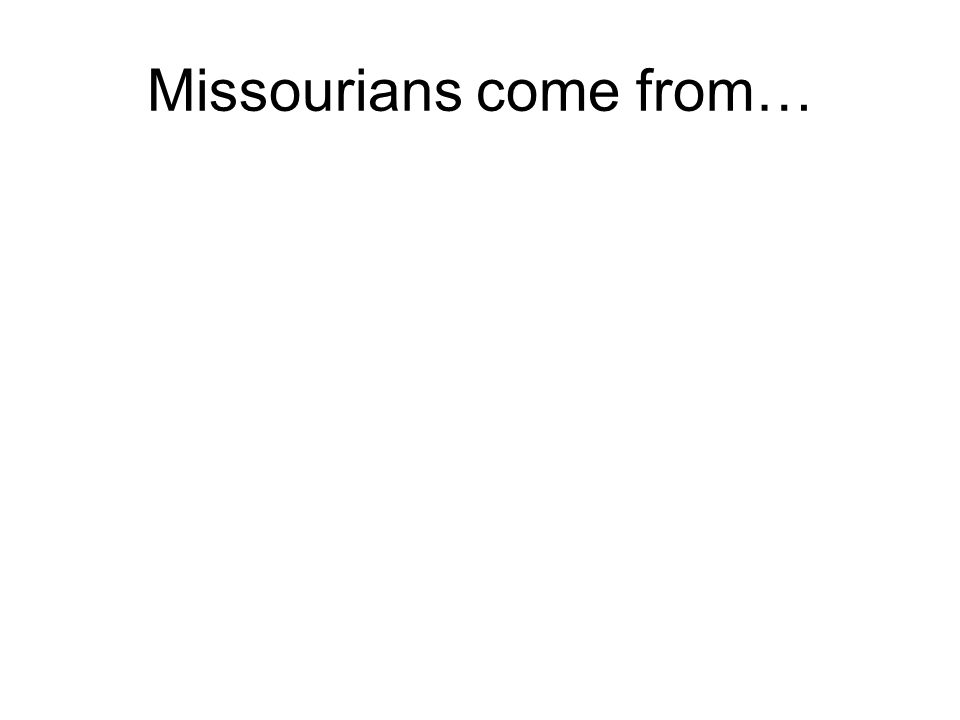 Missourians come from…