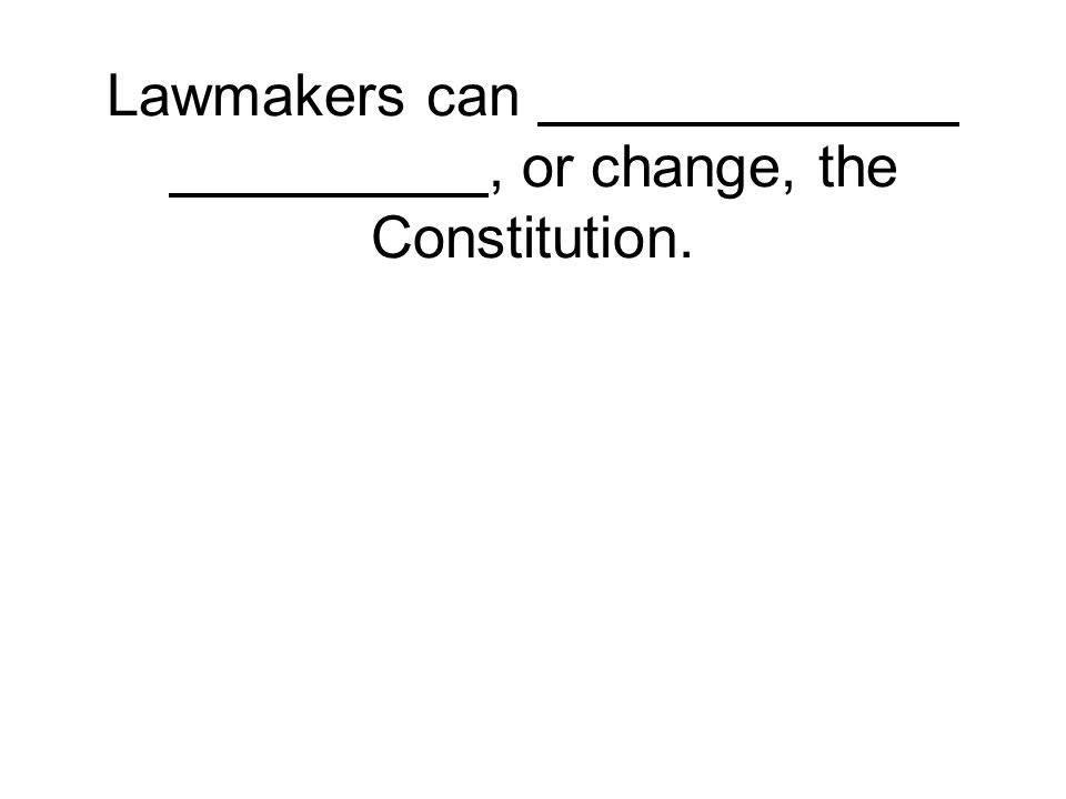 Lawmakers can, or change, the Constitution.