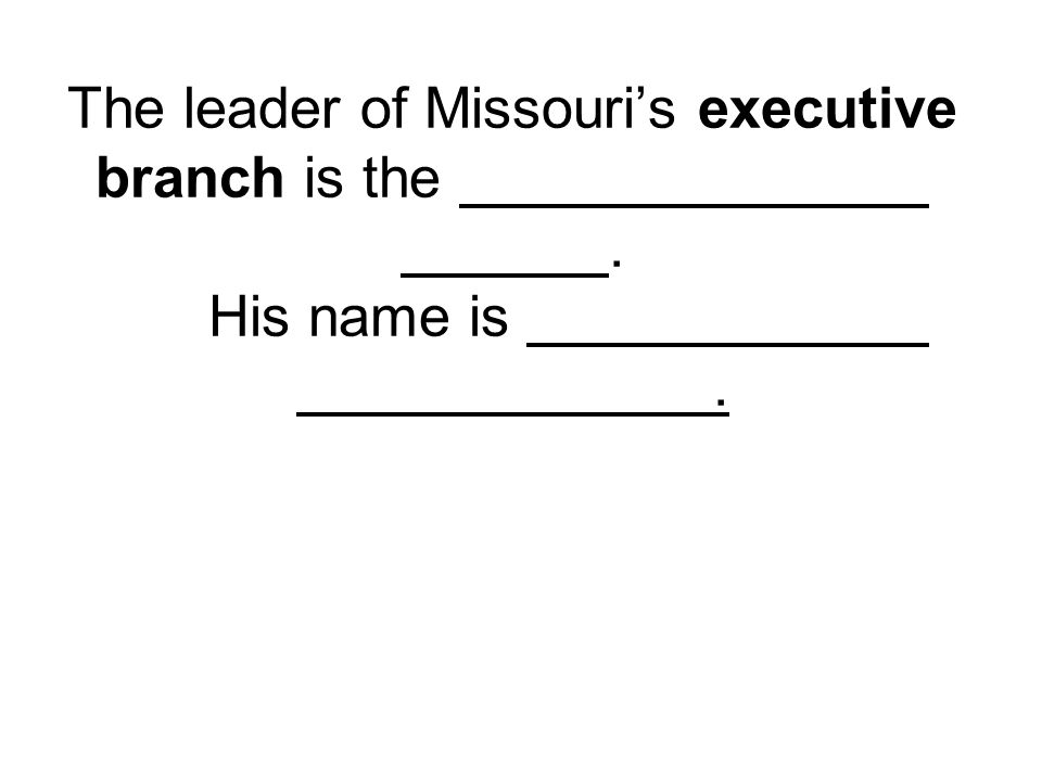 The leader of Missouri's executive branch is the. His name is.