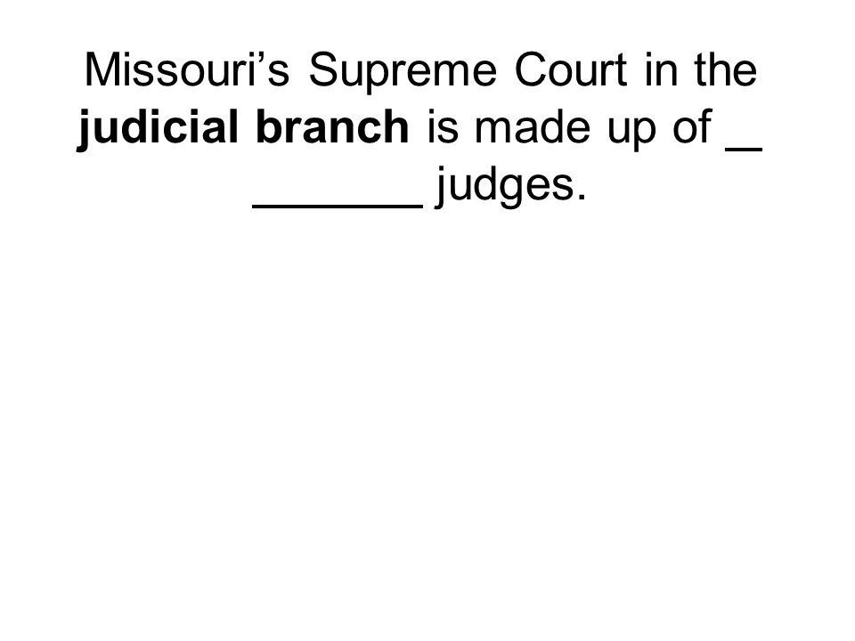Missouri's Supreme Court in the judicial branch is made up of judges.