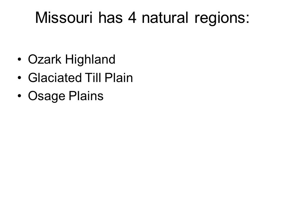 Missouri has 4 natural regions: Ozark Highland Glaciated Till Plain Osage Plains