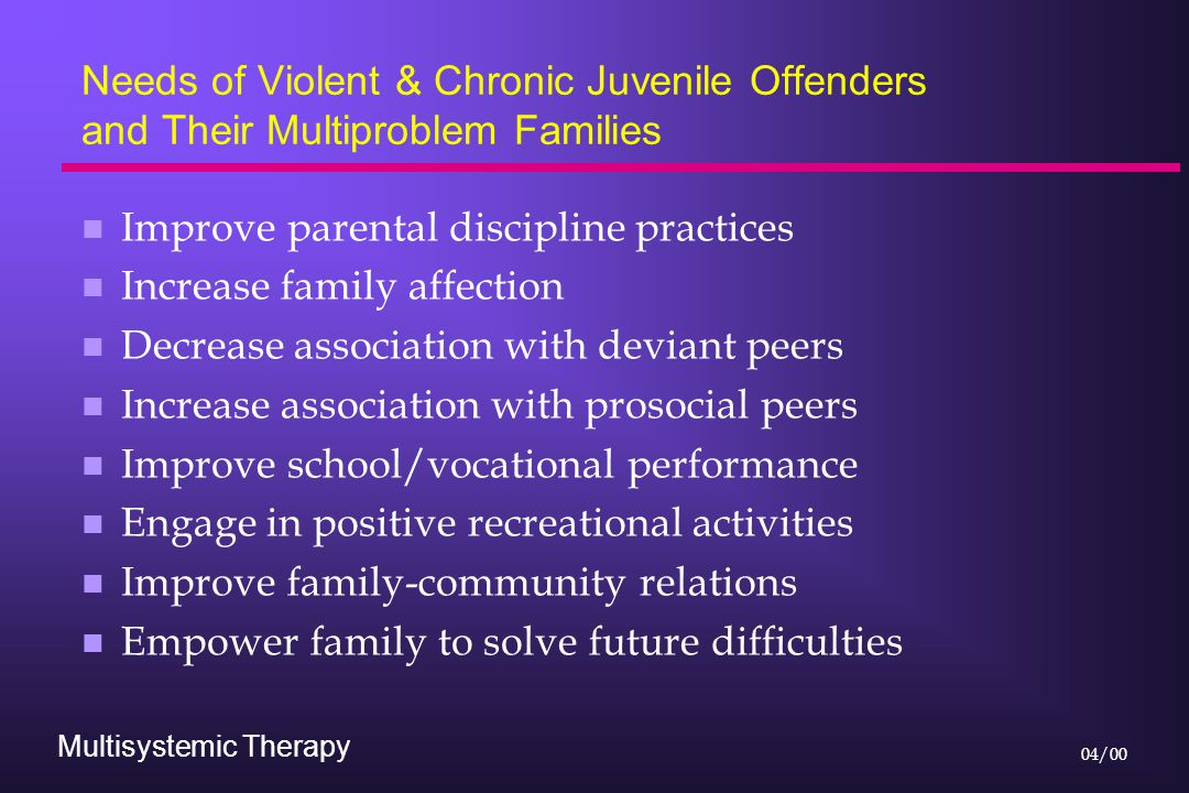 Multisystemic Therapy 04/00 Needs of Violent & Chronic Juvenile Offenders and Their Multiproblem Families n Improve parental discipline practices n Increase family affection n Decrease association with deviant peers n Increase association with prosocial peers n Improve school/vocational performance n Engage in positive recreational activities n Improve family-community relations n Empower family to solve future difficulties