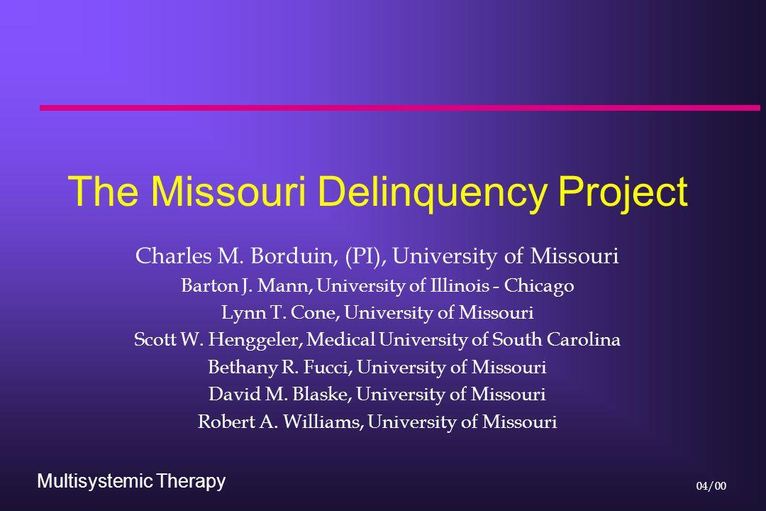 Multisystemic Therapy 04/00 The Missouri Delinquency Project Charles M. Borduin, (PI), University of Missouri Barton J. Mann, University of Illinois -