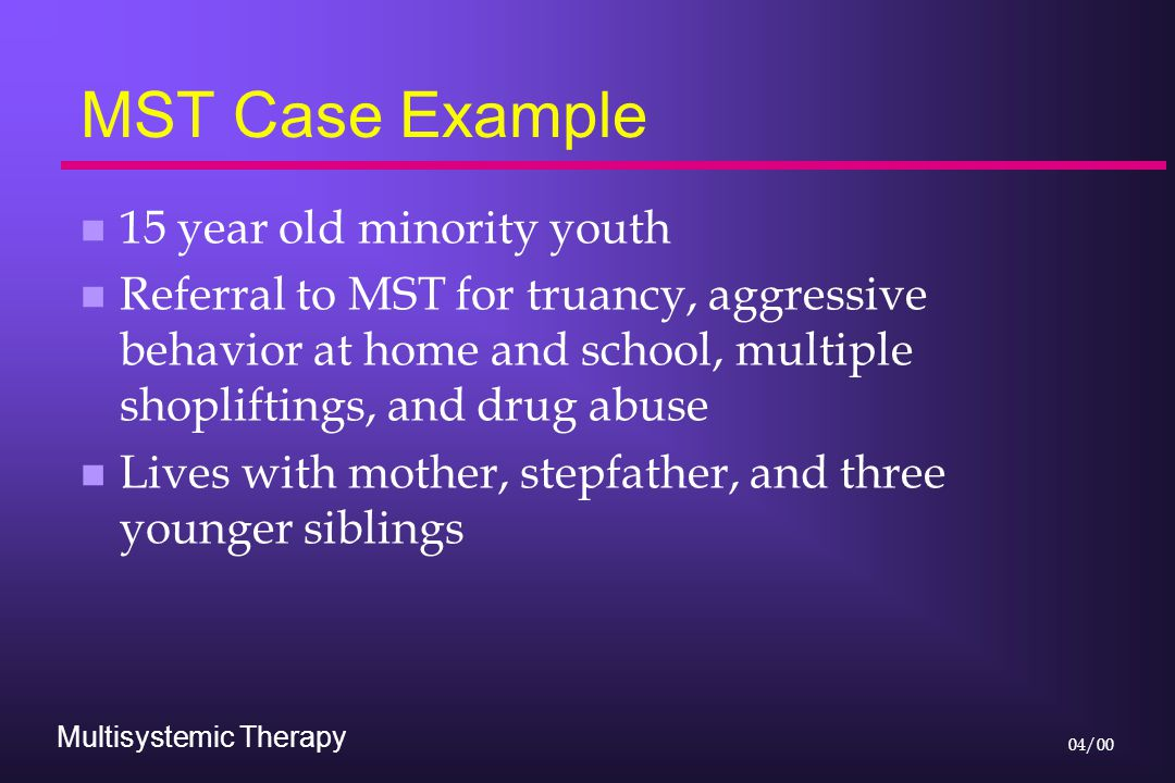 Multisystemic Therapy 04/00 MST Case Example n 15 year old minority youth n Referral to MST for truancy, aggressive behavior at home and school, multiple shopliftings, and drug abuse n Lives with mother, stepfather, and three younger siblings