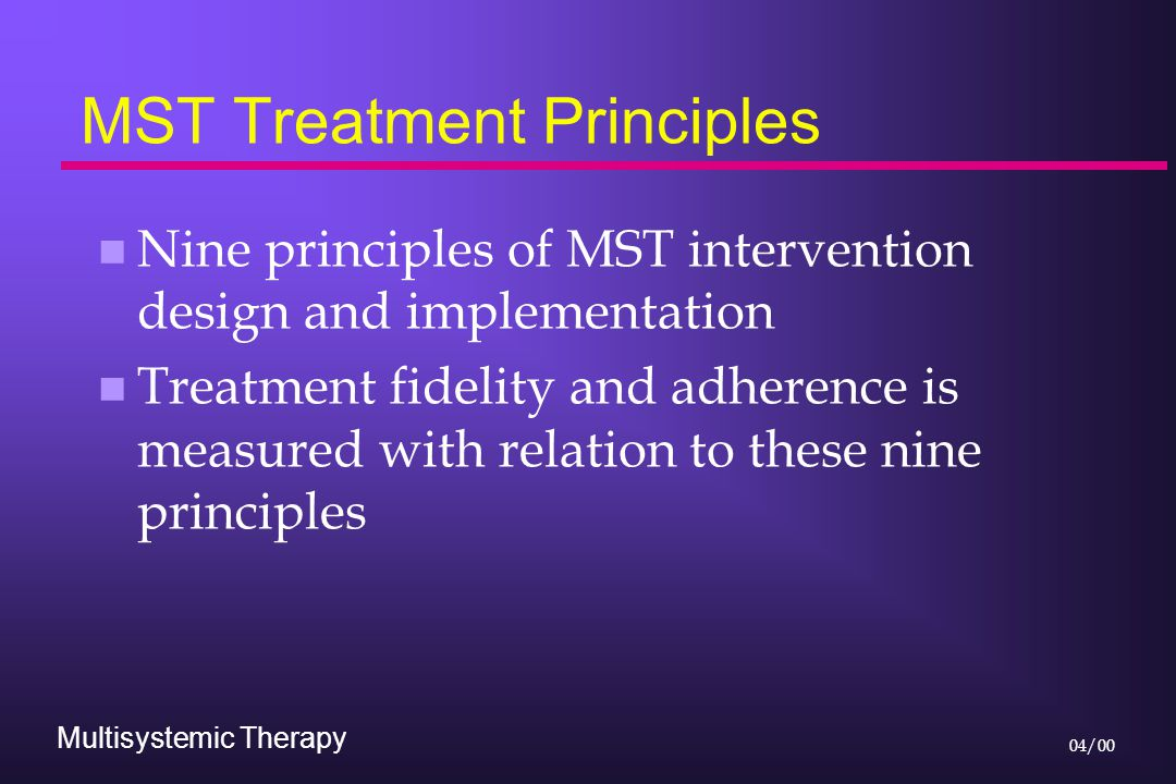 Multisystemic Therapy 04/00 MST Treatment Principles n Nine principles of MST intervention design and implementation n Treatment fidelity and adherenc