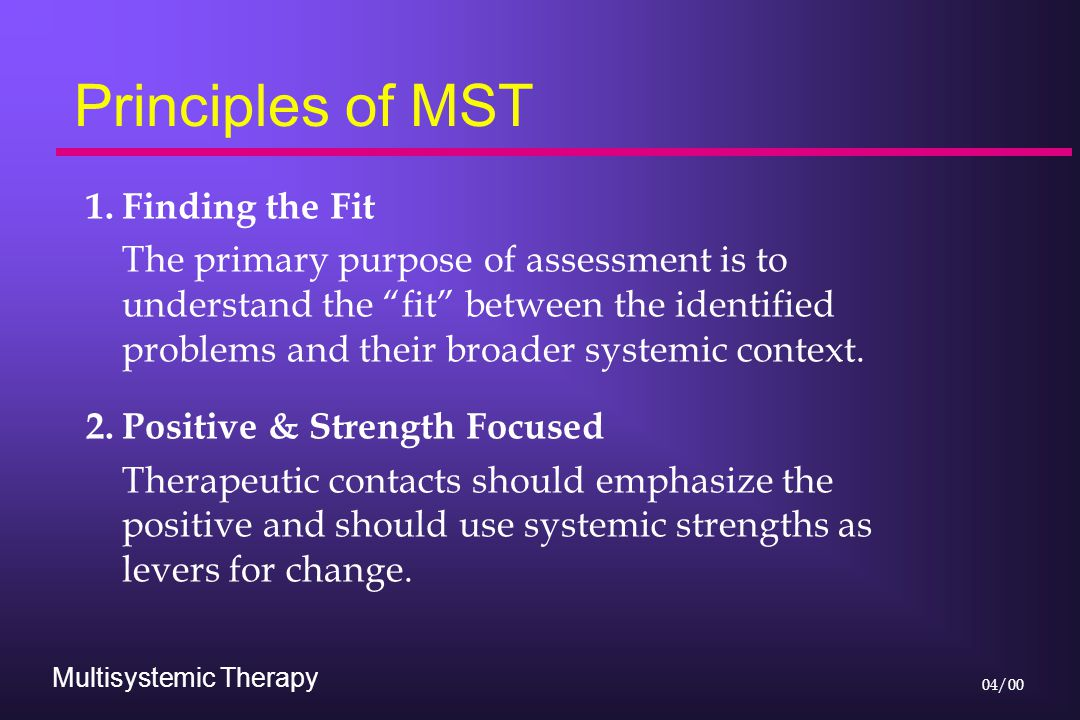 """Multisystemic Therapy 04/00 Principles of MST 1.Finding the Fit The primary purpose of assessment is to understand the """"fit"""" between the identified pr"""