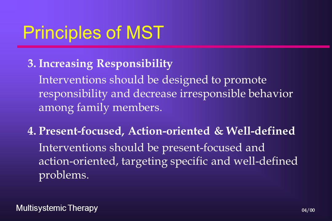 Multisystemic Therapy 04/00 Principles of MST 3.Increasing Responsibility Interventions should be designed to promote responsibility and decrease irresponsible behavior among family members.