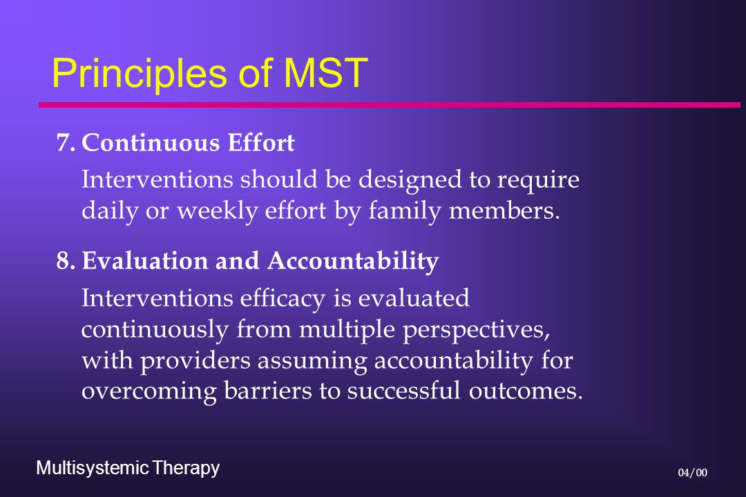 Multisystemic Therapy 04/00 Principles of MST 7.Continuous Effort Interventions should be designed to require daily or weekly effort by family members.