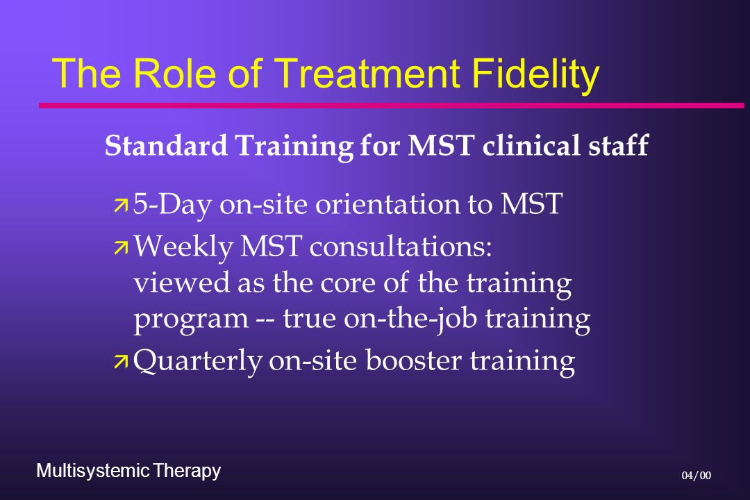Multisystemic Therapy 04/00 The Role of Treatment Fidelity Standard Training for MST clinical staff ä 5-Day on-site orientation to MST ä Weekly MST co