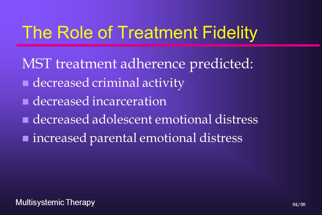 Multisystemic Therapy 04/00 The Role of Treatment Fidelity MST treatment adherence predicted: n decreased criminal activity n decreased incarceration n decreased adolescent emotional distress n increased parental emotional distress