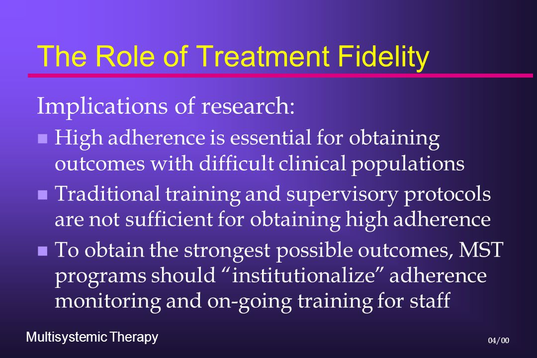 Multisystemic Therapy 04/00 The Role of Treatment Fidelity Implications of research: n High adherence is essential for obtaining outcomes with difficult clinical populations n Traditional training and supervisory protocols are not sufficient for obtaining high adherence n To obtain the strongest possible outcomes, MST programs should institutionalize adherence monitoring and on-going training for staff