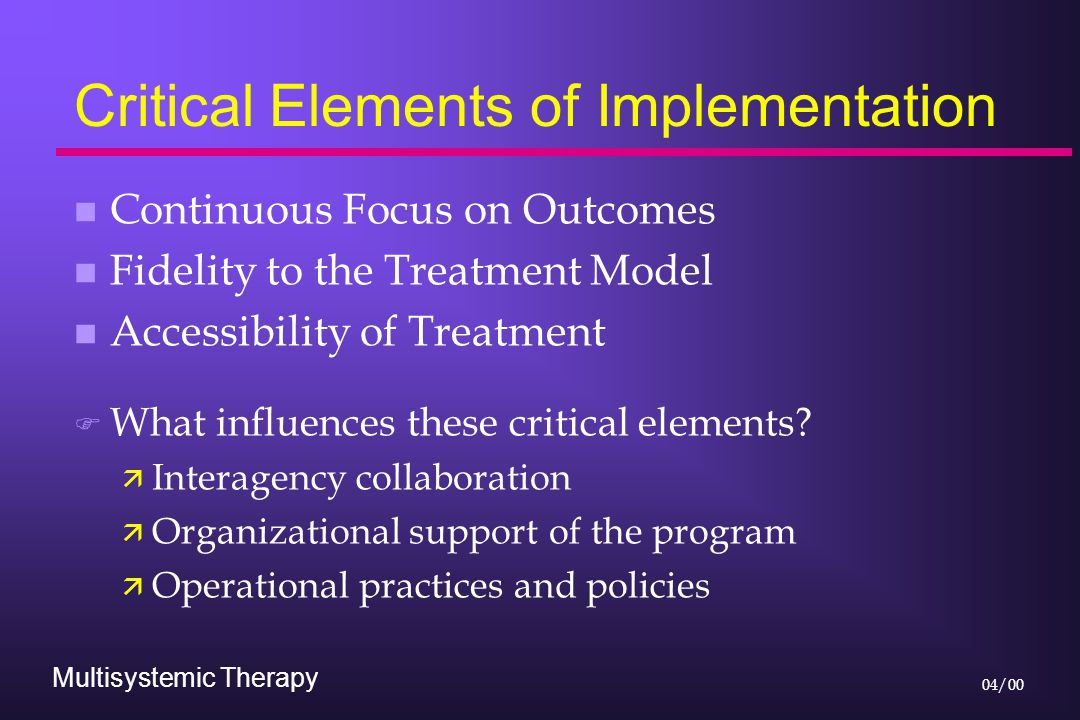 Multisystemic Therapy 04/00 Critical Elements of Implementation n Continuous Focus on Outcomes n Fidelity to the Treatment Model n Accessibility of Tr