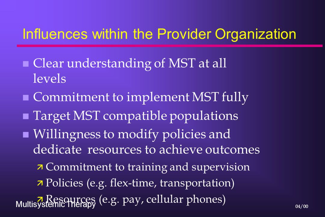 Multisystemic Therapy 04/00 Influences within the Provider Organization n Clear understanding of MST at all levels n Commitment to implement MST fully