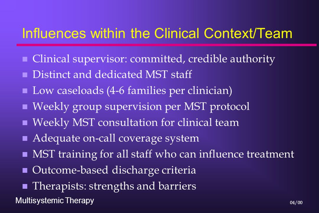 Multisystemic Therapy 04/00 Influences within the Clinical Context/Team n Clinical supervisor: committed, credible authority n Distinct and dedicated MST staff n Low caseloads (4-6 families per clinician) n Weekly group supervision per MST protocol n Weekly MST consultation for clinical team n Adequate on-call coverage system n MST training for all staff who can influence treatment n Outcome-based discharge criteria n Therapists: strengths and barriers