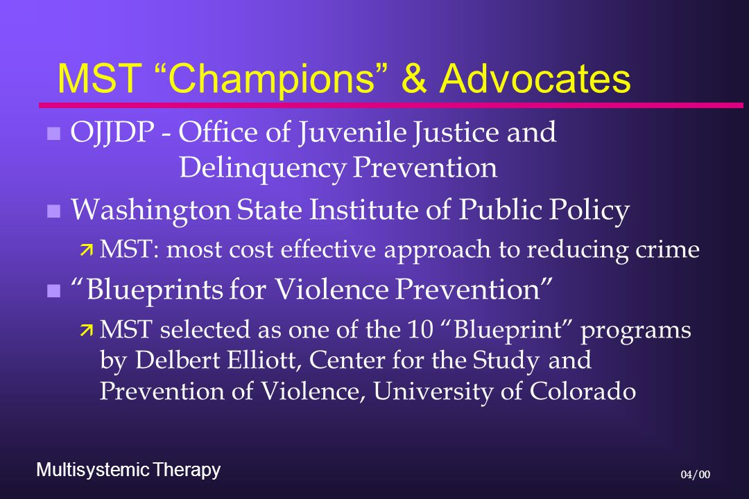 Multisystemic Therapy 04/00 MST Champions & Advocates n OJJDP - Office of Juvenile Justice and Delinquency Prevention n Washington State Institute of Public Policy ä MST: most cost effective approach to reducing crime n Blueprints for Violence Prevention ä MST selected as one of the 10 Blueprint programs by Delbert Elliott, Center for the Study and Prevention of Violence, University of Colorado