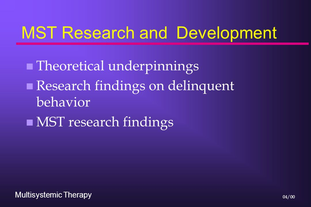 Multisystemic Therapy 04/00 MST Research and Development n Theoretical underpinnings n Research findings on delinquent behavior n MST research findings