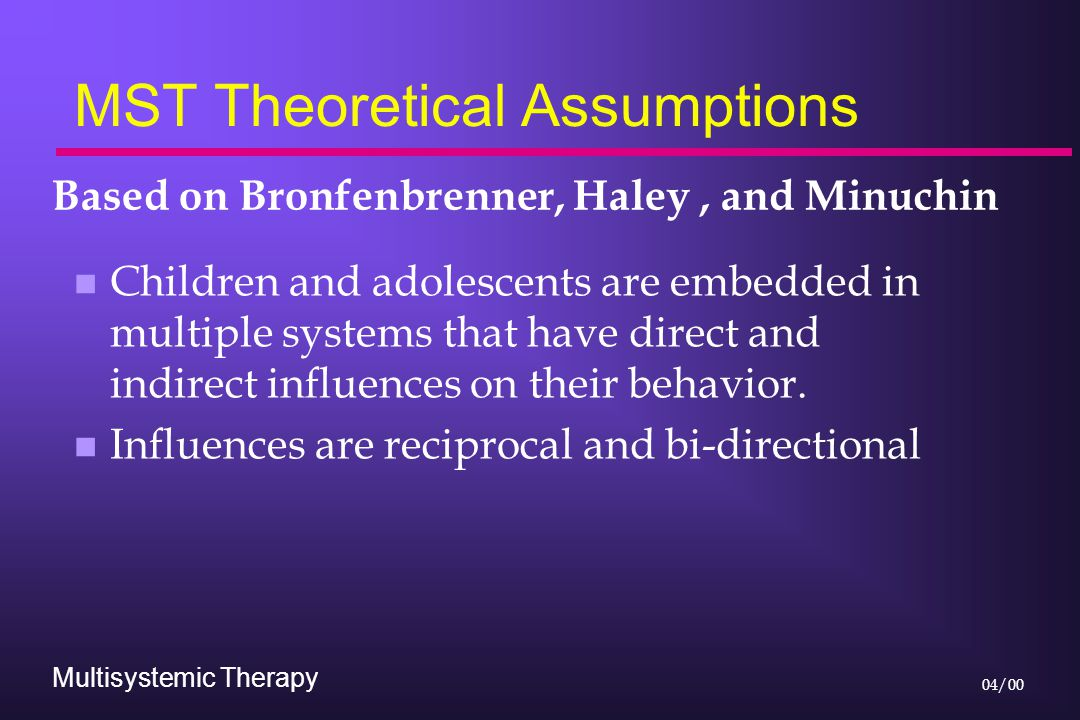 Multisystemic Therapy 04/00 MST Theoretical Assumptions n Children and adolescents are embedded in multiple systems that have direct and indirect influences on their behavior.